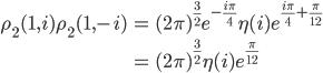 \begin{eqnarray}\displaystyle\rho_2(1,i)\rho_2(1,-i)&=&(2\pi)^{\frac{3}{2}}e^{-\frac{i\pi}{4}}\eta(i)e^{\frac{i\pi}{4}+\frac{\pi}{12}}\\&=&(2\pi)^{\frac{3}{2}}\eta(i)e^{\frac{\pi}{12}}\end{eqnarray}