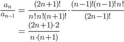 \begin{eqnarray}\frac{a_n}{a_{n-1}}&=&\frac{(2n+1)!}{n!n!(n+1)!}\cdot \frac{(n-1)!(n-1)!n!}{(2n-1)!}\\ &=&\frac{(2n+1)\cdot 2}{n\cdot (n+1)}\end{eqnarray}