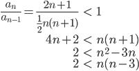 \begin{eqnarray}\frac{a_n}{a_{n-1}}=\frac{2n+1}{\frac{1}{2}n(n+1)}&<&1\\ 4n+2&<&n(n+1)\\ 2&<&n^2-3n\\ 2&<&n(n-3)\end{eqnarray}