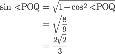 \begin{eqnarray}\sin \angle{\mathrm{POQ}}&=&\sqrt{1-\cos^2 \angle{\mathrm{POQ}}}\\ &=&\sqrt{\frac{8}{9}}\\ &=&\frac{2\sqrt{2}}{3}\end{eqnarray}