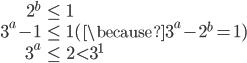 \begin{eqnarray}2^b&\le& 1\\ 3^a-1 &\le& 1(\because 3^a-2^b=1)\\ 3^a&\le&2<3^1\end{eqnarray}