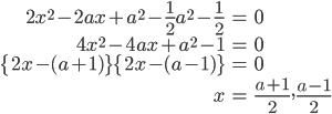 \begin{eqnarray}2x^2-2ax+a^2-\frac{1}{2}a^2-\frac{1}{2}&=&0\\ 4x^2-4ax+a^2-1&=&0\\ \{2x-(a+1)\}\{2x-(a-1)\}&=&0\\ x&=&\frac{a+1}{2},\frac{a-1}{2}\end{eqnarray}