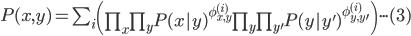 \begin{eqnarray}P(x,y)=\sum_{i}{\left(  \prod _{x }{\prod _{ y } {P(x|y)^{\phi_{x,y}^{(i)}}\prod _{y }{\prod _{ y' } {P(y|y')^{\phi_{y,y'}^{(i)}}} }}}\right) }\cdot \cdot \cdot (3)\end{eqnarray}