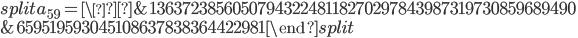\begin{equation}\begin{split}a_{59}= \&136372385605079432248118270297843987319730859689490\\ &659519593045108637838364422981\end{split}\end{equation}
