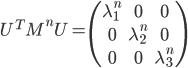 \begin{equation}U^{T}M^nU = \begin{pmatrix} \lambda_{1}^n & 0 & 0 \\\\ 0 & \lambda_{2}^n & 0 \\\\ 0 & 0 & \lambda_{3}^n \end{pmatrix} \end{equation}