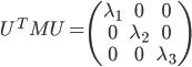 \begin{equation}U^{T}MU = \begin{pmatrix} \lambda_{1} & 0 & 0 \\\\ 0 & \lambda_{2} & 0 \\\\ 0 & 0 & \lambda_{3} \end{pmatrix} \end{equation}