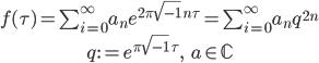 \begin{gather} f(\tau) = \sum_{i=0}^\infty a_n e^{2\pi \sqrt{-1}\, n\tau}=\sum_{i=0}^\infty a_n q^{2n}\\ q:=e^{\pi \sqrt{-1}\,\tau},\ \ \ a\in\mathbb{C} \end{gather}