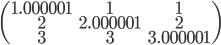 \begin{pmatrix} 1.000001&1&1 \\ 2&2.000001&2 \\ 3&3&3.000001 \end{pmatrix}