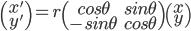 \begin{pmatrix} x' \\ y' \end{pmatrix} = r \begin{pmatrix} cos \theta & sin \theta \\ -sin \theta & cos \theta \end{pmatrix} \begin{pmatrix} x \\ y \end{pmatrix}