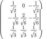 \begin{pmatrix}\frac{1}{\sqrt 2} & 0 &-\frac{1}{\sqrt 2}\\-\frac{1}{\sqrt 6} & \frac{2}{\sqrt 6} & -\frac{1}{\sqrt 6}\\\frac {1}{\sqrt 3} & \frac{1}{\sqrt 3} & \frac{1}{\sqrt 3}\end{pmatrix}