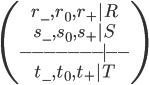\begin{pmatrix}r_{-},r_0,r_+ | R\\s_{-},s_0,s_+ | S\\-- -- --- | --\\ t_{-},t_0,t_+  | T\end{pmatrix}