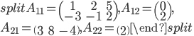 \begin{split}A_{11}=\begin{pmatrix}1&2&5\\-3&-1&2\end{pmatrix}, A_{12}=\begin{pmatrix}0\\2 \end{pmatrix}, \\ A_{21}=\begin{pmatrix}3&8&-4\end{pmatrix}, A_{22}=\begin{pmatrix}2\end{pmatrix}\end{split}
