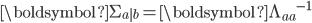 \boldsymbol{\Sigma_{a|b}} = \boldsymbol{\Lambda_{aa}}^{-1}