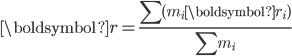 \boldsymbol{r} = \displaystyle\frac{\sum(m_i\boldsymbol{r}_i)}{\sum m_i}
