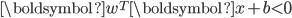 \boldsymbol{w}^T \boldsymbol{x} + b < 0