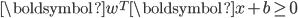 \boldsymbol{w}^T \boldsymbol{x} + b \ge 0