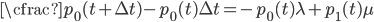 \cfrac{p_{0}(t+{\Delta}t)-p_{0}(t)}{{\Delta}t}= -p_{0}(t){\lambda}+p_{1}(t){\mu}