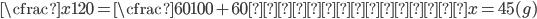 \cfrac{x}{120}=\cfrac{60}{100+60}     x=45(g)