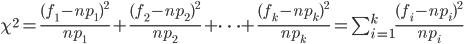 \chi^2=\frac{(f_1-np_1)^2}{np_1}+\frac{(f_2-np_2)^2}{np_2}+\cdots + \frac{(f_k-np_k)^2}{np_k} = \sum_{i=1}^{k}\frac{(f_i-np_i)^2}{np_i}