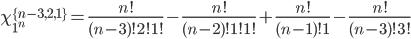 \chi_{1^n}^{\{n-3,2,1\}}={n!\over(n-3)!2!1!}-{n!\over(n-2)!1!1!}+{n!\over(n-1)!1}-{n!\over(n-3)!3!}