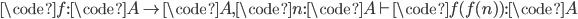 \code{f}: \code{A} \to \code{A}, \code{n}: \code{A} \vdash \code{f(f(n))}: \code{A}