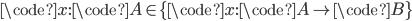\code{x}: \code{A} \in \{ \code{x}: \code{A} \to \code{B} \}
