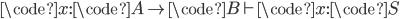 \code{x}: \code{A} \to \code{B} \vdash \code{x}: \code{S}