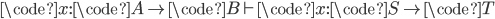 \code{x}: \code{A} \to \code{B} \vdash \code{x}: \code{S} \to \code{T}