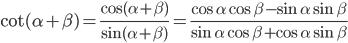 \cot (\alpha + \beta ) = {{\cos (\alpha + \beta )} \over {\sin (\alpha + \beta )}} = {{\cos \alpha \cos \beta - \sin \alpha \sin \beta } \over {\sin \alpha \cos \beta + \cos \alpha \sin \beta }}