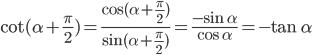 \cot (\alpha + {\pi \over 2}) = {{\cos (\alpha + {\pi \over 2})} \over {\sin (\alpha + {\pi \over 2})}} = {{ - \sin \alpha } \over {\cos \alpha }} = - \tan \alpha
