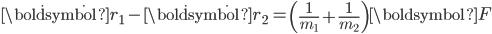 \ddot{\boldsymbol{r}_1}-\ddot{\boldsymbol{r}_2} = \left(\displaystyle\frac{1}{m_1}+\frac{1}{m_2}\right)\boldsymbol{F}