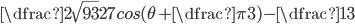 \dfrac {2\sqrt{93}}{27} cos(\theta+\dfrac{\pi}{3})-\dfrac{1}{3}