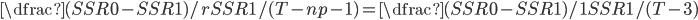 \dfrac{(SSR0-SSR1)/r}{SSR1/(T-np-1)} =\dfrac{(SSR0-SSR1)/1}{SSR1/(T-3)}