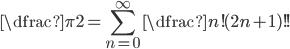 \dfrac{\pi}{2} = \displaystyle \sum_{n=0}^{\infty} \dfrac{n!}{(2n+1)!!}