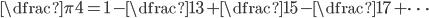 \dfrac{\pi}{4} = 1 - \dfrac{1}{3} + \dfrac{1}{5} - \dfrac{1}{7} + \cdots