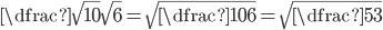 \dfrac{\sqrt{10}}{\sqrt{6}}=\sqrt{\dfrac{10}{6}}=\sqrt{\dfrac{5}{3}}