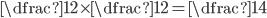 \dfrac{1}{2}\times\dfrac{1}{2}=\dfrac{1}{4}