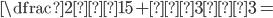 \dfrac{2√15+√3}{√3}=