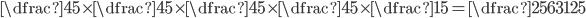 \dfrac{4}{5}\times\dfrac{4}{5}\times\dfrac{4}{5}\times\dfrac{4}{5}\times\dfrac{1}{5}=\dfrac{256}{3125}