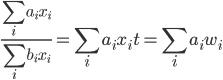 \displaystyle  \frac{\sum _ {i} a _ {i} x _ {i}}{\sum _ {i}b _ {i} x _ {i} } = \sum _ {i}a _ {i}x _ {i}t =  \sum _ {i} a _ {i}w _ {i}