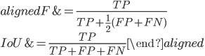 \displaystyle \begin{aligned} F &= \frac{TP}{TP + \frac{1}{2}(FP + FN)}  \\  \\ IoU &= \frac{TP}{TP + FP + FN}  \end{aligned}