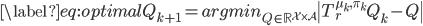 \displaystyle \begin{equation*}     \label{eq:optimal}     Q_{k+1} = argmin_{Q\in\mathbb{R}^{\mathcal{X}\times\mathcal{A}}} \|T^{\mu_k, \pi_k}_r Q_k-Q\| \end{equation*}