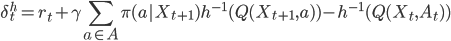 \displaystyle \begin{equation*} \delta^h_t = r_t + \gamma \sum_{a\in A}\pi(a|X_{t+1})h^{-1}(Q(X_{t+1},a))-h^{-1}(Q(X_t, A_t)) \end{equation*}