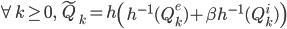\displaystyle \begin{equation*} \forall k\geq0,\quad  \tilde{Q}_{k} = h\left(h^{-1}(Q^e_k) + \beta h^{-1}(Q^i_k)\right) \end{equation*}