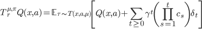 \displaystyle \begin{equation*} T^{\mu,\pi}_rQ(x,a) = \mathbb{E}_{\tau\sim T(x, a, \mu)}\left[Q(x,a) +\sum_{t\geq0}\gamma^t\left(\prod_{s=1}^tc_s\right)\delta_t \right] \end{equation*}