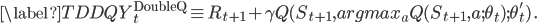 \displaystyle \begin{equation}\label{TDDQ} Y^{\text{DoubleQ}}_t \equiv R_{t+1} + \gamma Q(S_{t+1}, argmax_a Q(S_{t+1}, a; \theta_t); \theta'_t ) \,. \end{equation}