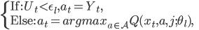 \displaystyle \left\{     \begin{array}{ll}          \text{If: } U_t< \epsilon_l, a_t = Y_t, &\\          \text{Else: } a_t = argmax_{a\in\mathcal{A}} Q(x_t, a, j; \theta_l),&     \end{array} \right.