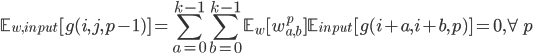 \displaystyle \mathbb{E}_{w,input}[g(i,j,p-1)]=\sum_{a=0}^{k-1}\sum_{b=0}^{k-1}\mathbb{E}_w[w_{a,b}^p]\mathbb{E}_{input}[g(i+a,i+b,p)]=0,\forall p