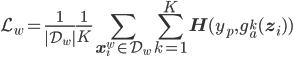 \displaystyle \mathcal{L}_w=\frac{1}{|\mathcal{D}_w|}\frac{1}{K}\sum_{\mathbf{x}_i^w\in\mathcal{D}_w}\sum_{k=1}^K\mathbf{H}(y_p,g_a^k(\mathbf{z}_i))