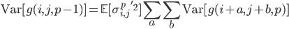 \displaystyle \mathrm{Var}[g(i,j,p-1)]=\mathbb{E}[\sigma_{i,j}^p\:'^2]\sum_a\sum_b\mathrm{Var}[g(i+a,j+b,p)]